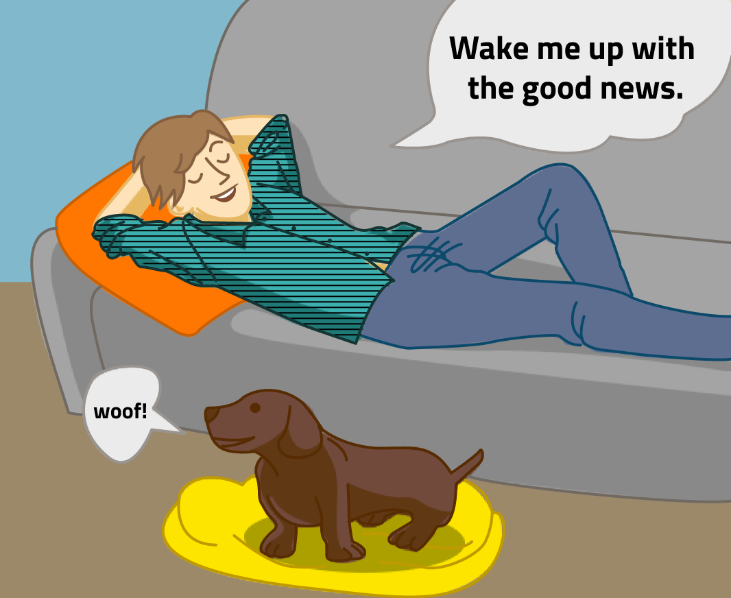 """The man lounges on his couch and says """"Wake me up with the good news."""" His dog acknowledges his request with a """"woof!"""""""