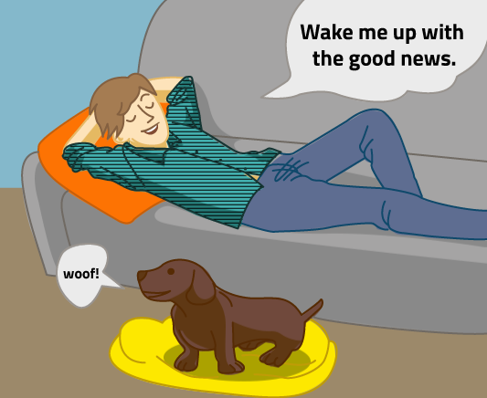 "The man lounges on his couch and says ""Wake me up with the good news."" His dog acknowledges his request with a ""woof!"""